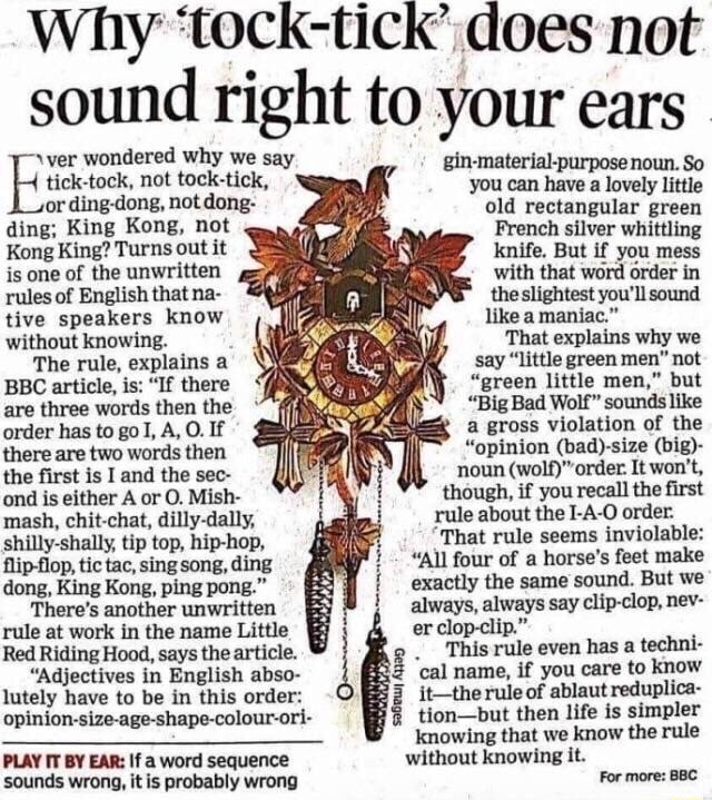 Why tock tick does not sound right to your ears ver wondered why we say material purpose or ding dong, not dong old rectangular green ding King Kong, not French silver whittling Kong King Turns out it knife. But if you mess is one of the unwritten with that word order in rules of English that na the slightest you'll sound Rive speakers know like a maniac. without knowing. That explains why we say little green men not green little men, but Big Bad Wolf sounds like a gross violation of the opinion big  noun It won't, though, if you recall the first rule about the I A O order. That rule seems inviolable  All four of a horse's feet make exactly the same sound. But we always, always say clip clop, nev The rule, explains a BBC article, is  If there are three words then the order has to goT, A, O