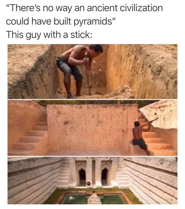 There's no way an ancient civilization could have built pyramids This guy with a stick ON memes