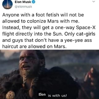 Anyone with a foot fetish will not be allowed to colonize Mars with me. Instead, they will get a one way Space flight directly into the Sun. Only cat girls and guys that do not have a yee yee ass haircut are allowed on Mars. is with us memes