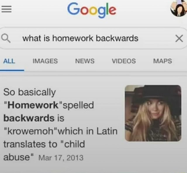 Google Q. what is homework backwards ALL IMAGES NEWS MAPS So basically spelled backwards is krowemoh which in Latin translates to child abuse Mar 17, 2013 memes