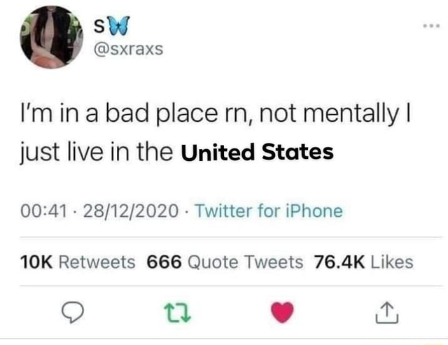 I'm in a bad place rn, not mentally I just live in the United States  Twitter for iPhone Retweets Quote Tweets Likas ti meme