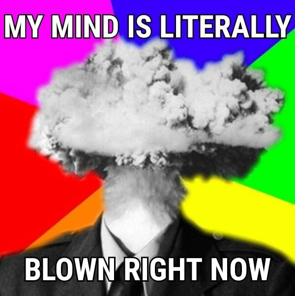 MY MIND IS LITERALLY BLOWN RIGHT NOW memes