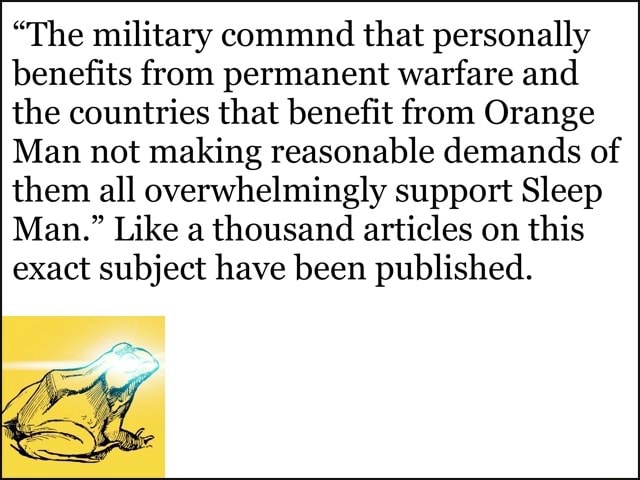 The military command that personally benefits from permanent warfare and the countries that benefit from Orange Man not making reasonable demands of them all overwhelmingly support Sleep Man. Like a thousand articles on this exact subject have been published memes