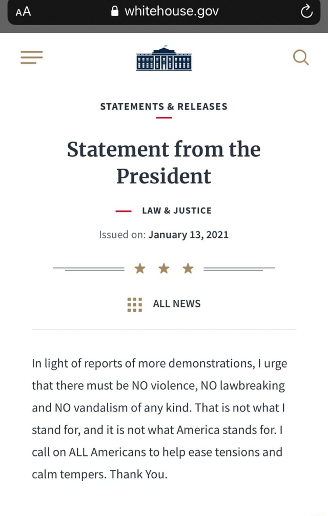AA whitehouse.gov STATEMENTS and RELEASES Statement from the President LAW and JUSTICE Issued on January 13, 2021 WWW ALL NEWS In light of reports of more demonstrations, I urge that there must be NO violence, NO lawbreaking and NO vandalism of any kind. That is not what I stand for, and it is not what America stands for. I call on ALL Americans to help ease tensions and calm tempers. Thank You memes