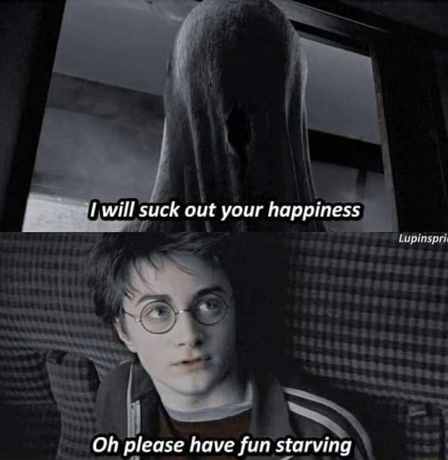 .will suck out your happiness Lupinspri Oh please have fun starving memes