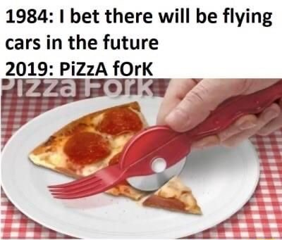 1984 I bet there will be flying cars in the future 2019 PiZzA fOrk at meme