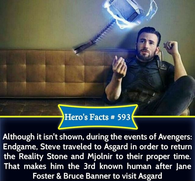 Hero's Facts $93 Although it isn't shown, during the events of Avengers Endgame, Steve traveled to Asgard in order to return the Reality Stone and Mjolnir to their proper time. That makes him the known human after Jane Foster and Bruce Banner to visit Asgard meme