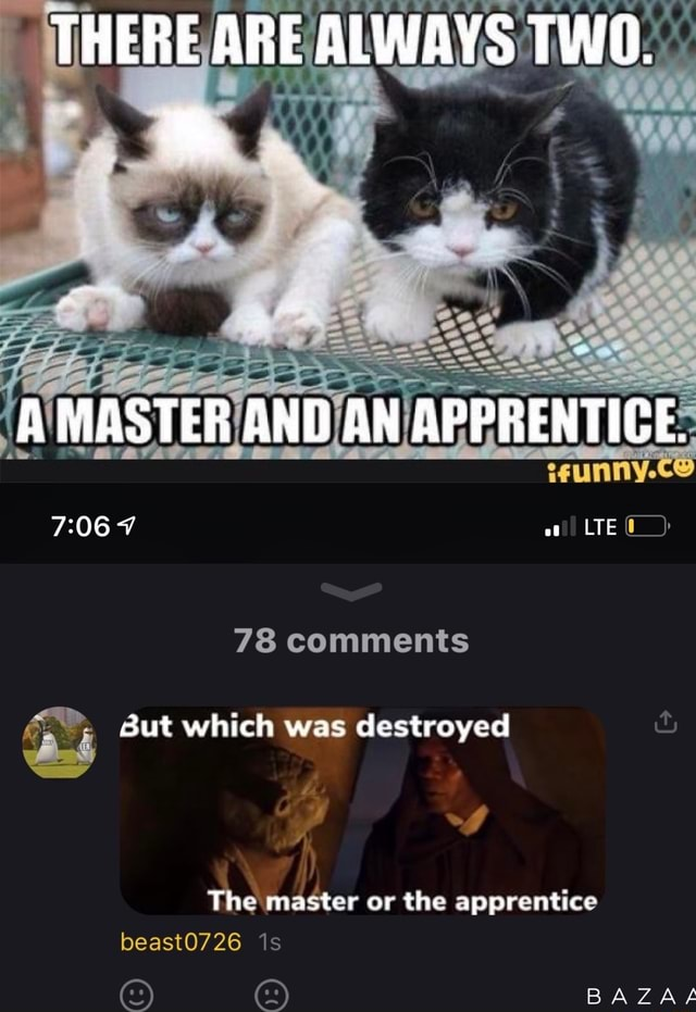 THERE ARE ALWAYS TWO. A MASTER AND AN APPRENTICE. 78 comments But which was destroyed The master or the apprentice beast0726 BAZAS meme