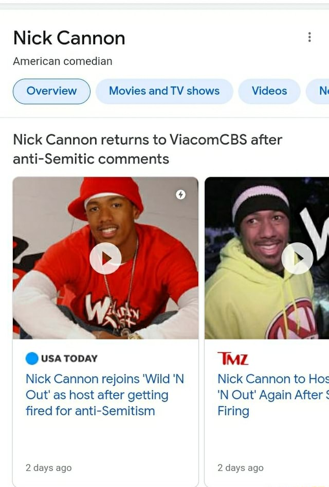 Nick Cannon American comedian Overview Movies and TV shows N Nick Cannon returns to ViacomCBS after anti Semitic comments usa topay IMZ Nick Cannon rejoins Wild N Nick Cannon to Hos Out as host after getting N Out Again After fired for anti Semitism Firing 2 days ago 2 days ago meme