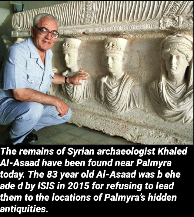 The remains of Syrian archaeologist Khaled Alj Asaad have been found near Palmyra today. The 83 year old Al Asaad was ehe ade d by ISIS in 2015 for refusing to lead them to the locations of Palmyra's hidden antiquities, memes