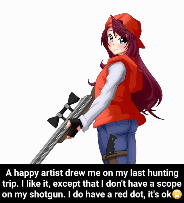 A happy artist drew me on my last hunting trip. I like it, except that do not have a scope on my shotgun. I do have a red dot, it's ok A happy artist drew me on my last hunting trip. I like it, except that I do not have a scope on my shotgun. I do have a red dot, it's ok meme