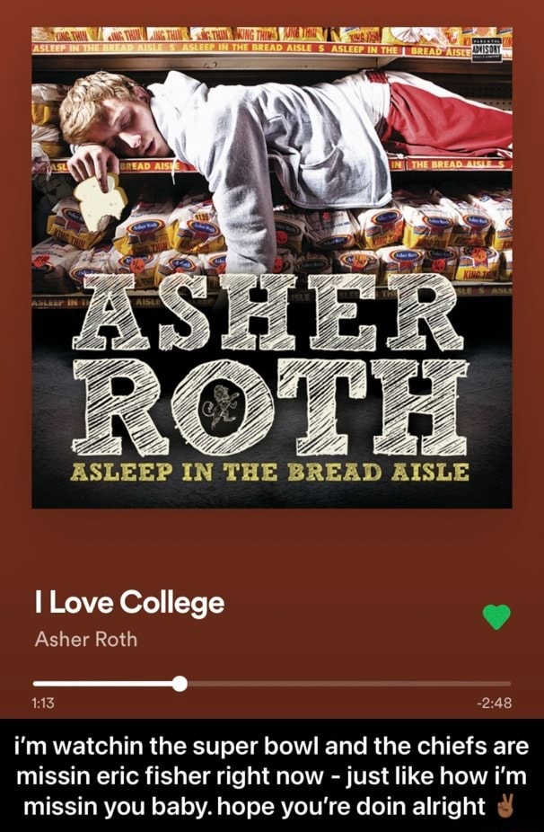 ASLEEP IN THE BREAD AISLE I Love College Asher Roth i'm watchin the super bowl and the chiefs are missin eric fisher right now just like how i'm missin you baby. hope you're doin alright i'm watchin the super bowl and the chiefs are missin eric fisher right now just like how i'm missin you baby. hope you're doin alright memes