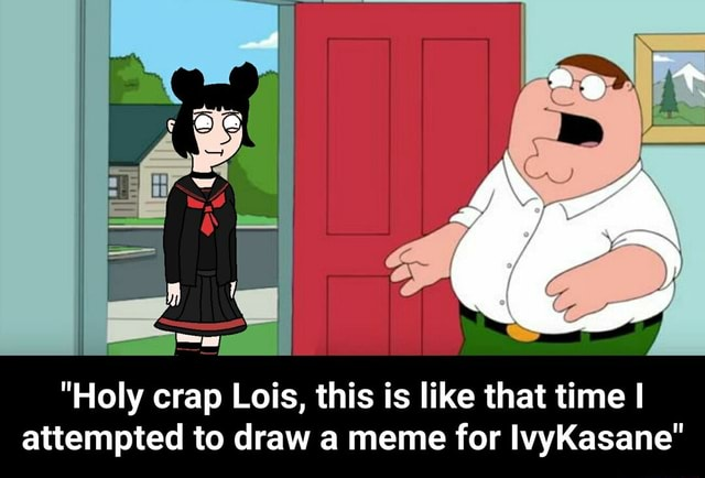 Holy crap Lois, this is like that time I attempted to draw a meme for IlvyKasane Holy crap Lois, this is like that time I attempted to draw a meme for IvyKasane