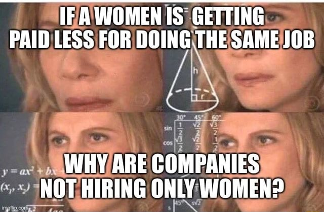 IF AWOMEN IS GETTING PAID LESS FOR DOING THE SAME JOB WHY ARE COMPANIES NOT HIRING ONLY WOMEN meme