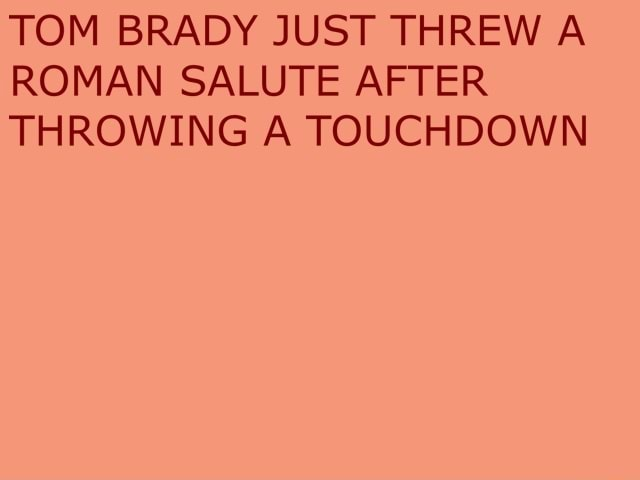 TOM BRADY JUST THREW A ROMAN SALUTE AFTER THROWING A TOUCHDOWN meme