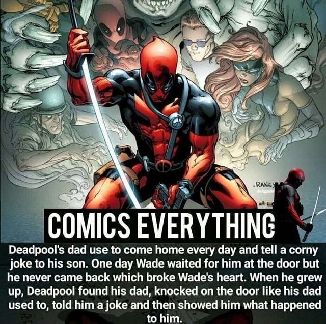 COMICS EVERYTHING Deadpool's dad use to come home every day and tell a corny joke to his son. One day Wade waited for him at the door but he never came back which broke Wade's heart. When he grew up, Deadpool found his dad, knocked on the door like his dad used to, told him a joke and then showed him what happened to him memes