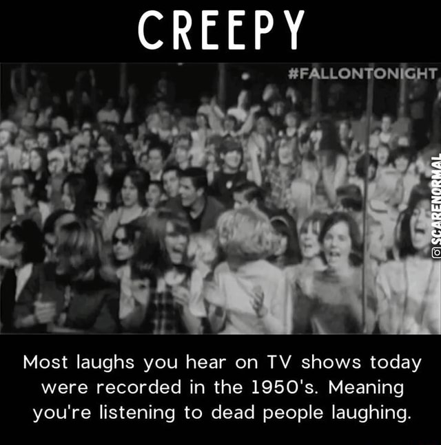 CREEPY ARENCRMAL Most laughs you hear on TV shows today were recorded in the 1950's. Meaning you're listening to dead people laughing meme