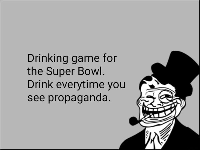 Drinking game for the Super Bowl. Drink everytime you see propaganda memes