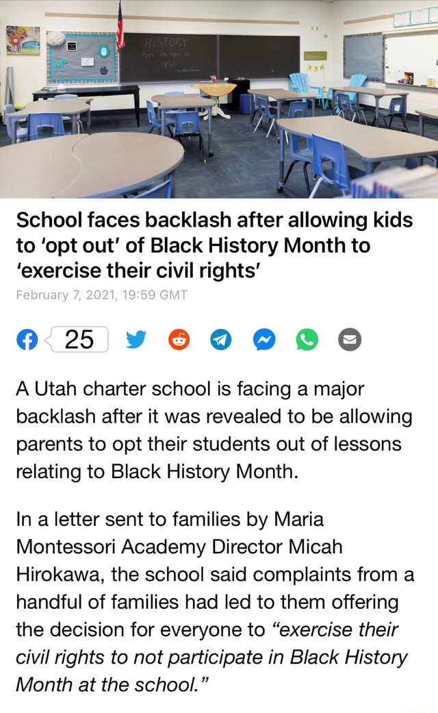 School faces backlash after allowing kids to opt out of Black History Month to exercise their civil rights February 7, 2021, GMT A Utah charter school is facing a major backlash after it was revealed to be allowing parents to opt their students out of lessons relating to Black History Month. In a letter sent to families by Maria Montessori Academy Director Micah Hirokawa, the school said complaints from a handful of families had led to them offering the decision for everyone to exercise their civil rights to not participate in Black History Month at the school. meme