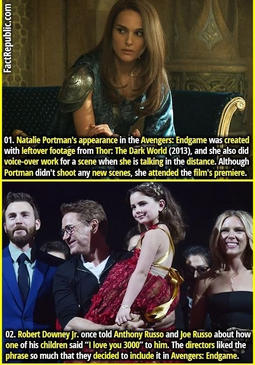 FactRepublic.comi 01. Natalie Portman's appearance in the Avengets Endgame was created with leftover footage from Thor The Dark World 2013 , and she also did voice over work for a scene when she is talking in the distance. Although Portman didn't shoot any new scenes, she attended the film's premiere. 02. Robert Downey jr. once told Anthony Russo and Joe Russo about how one of his children said I love you 3000 to him. The directors liked the phrase so much that they decided to include it in Avengers Endgame memes