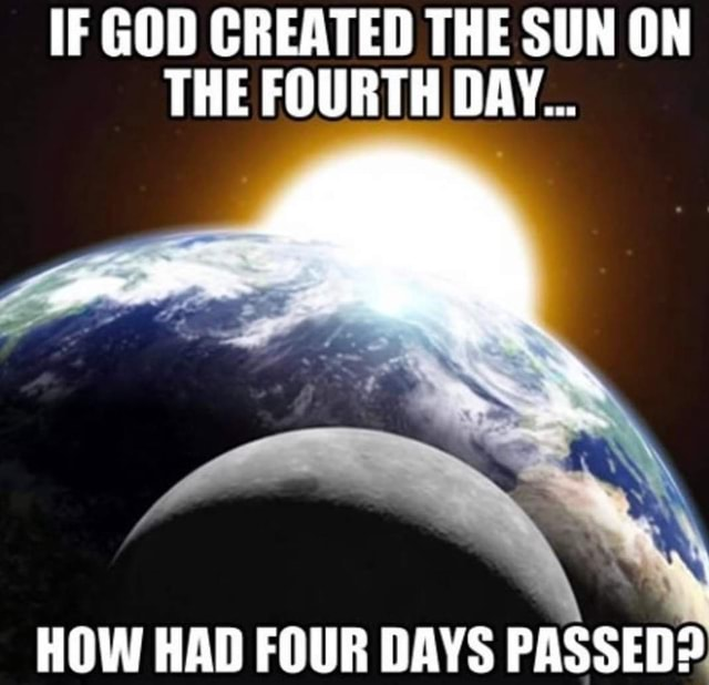 IF GOD CREATED THE SUN ON THE FOURTH DAY HOW HAD FOUR DAYS PASSED memes
