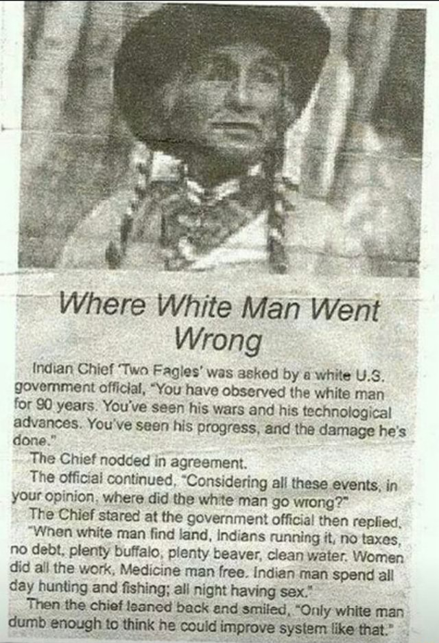Where White Man Went Wrong Indian Chief Two Fagles was asked by a white US, government official, You have observed the white man for 90 years. You've seen his wars and his technological advances. You've seen his progress, and the damage he's done. The Chief nodded in agreement. The official continued, Considering all these events, in your opinion. where did the white man go wrong The Chief stared at the government official then replied, When white man find land, indians running it, no taxes. no debt, plenty buffalo, pienty beaver, clean water. Women did all the work, Medicine man free. indian man spend all day hunting and fishing all night having sex. Think he Where memes