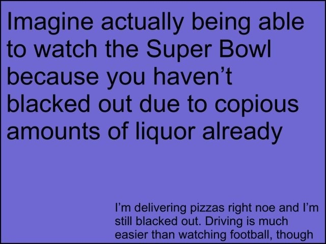 Imagine actually being able to watch the Super Bowl because you haven't blacked out due to copious amounts of liquor already I'm delivering pizzas right noe and I'm still blacked out. Driving is much easier than watching football, though meme