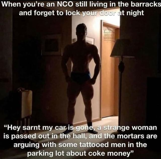 When you're an NCO still living in the barracks and forget to lock your deer at night Hey sarnt my. car is gone, ge woman is passed out in the hall, and the mortars are arguing with some tattooed men in the parking lot about coke money memes