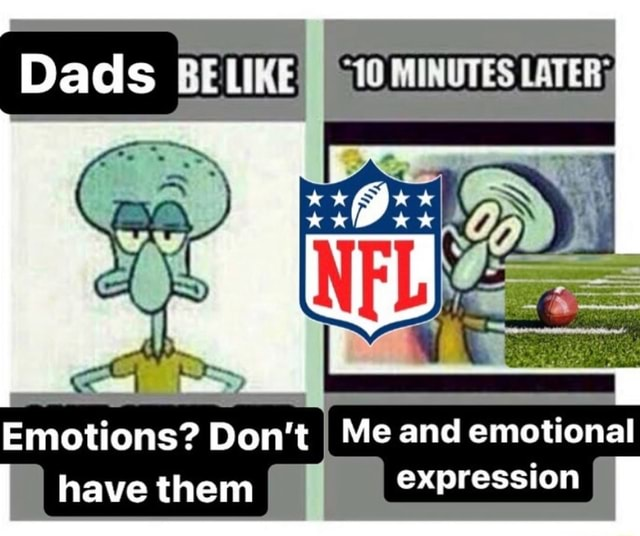 Dads 10 MINUTES LATER Emotions Do not I Me and emotional I have them expression I memes