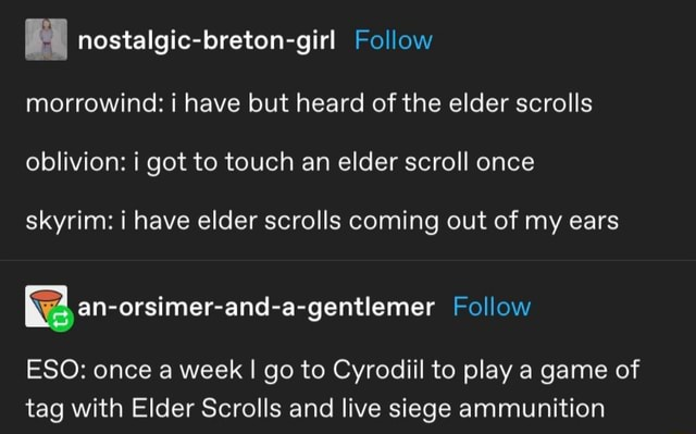 Nostalgic breton girl Follow morrowind i have but heard of the elder scrolls oblivion i got to touch an elder scroll once skyrim i have elder scrolls coming out of my ears an orsimer and a gentlemer Follow ESO once a week I go to Cyrodiil to play a game of tag with Elder Scrolls and live siege ammunition memes