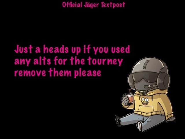 Official Jager Text pest Just a heads up if you used any alts for the tourney remove them please meme