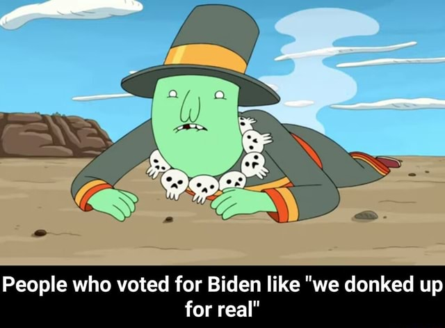 People who voted for Biden like we donked up for real People who voted for Biden like we donked up for real meme