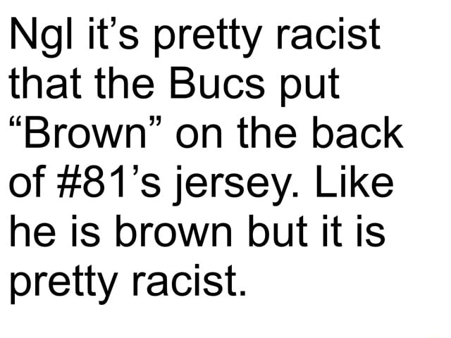 Ngl it's pretty racist that the Bucs put Brown on the back of 81's jersey. Like he is brown but it is pretty racist memes