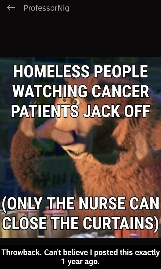 ProfessorNig HOMELESS PEOPLE WATCHING CANCER PATIENTS JACK OFF ONLY THE NURSE CAN CLOSE THE CURTAINS Throwback. Can't believe I posted this exactly year ago. Throwback. Can't believe I posted this exactly 1 year ago meme