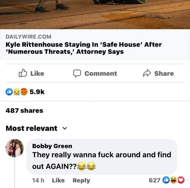 DAILY Kyle Rittenhouse Staying In Safe House After Numerous Threats, Attorney Says Like Comment Share es 5.9k 487 shares Most relevant v Bobby Green They really wanna fuck around and find out Like Reply 627 Os meme