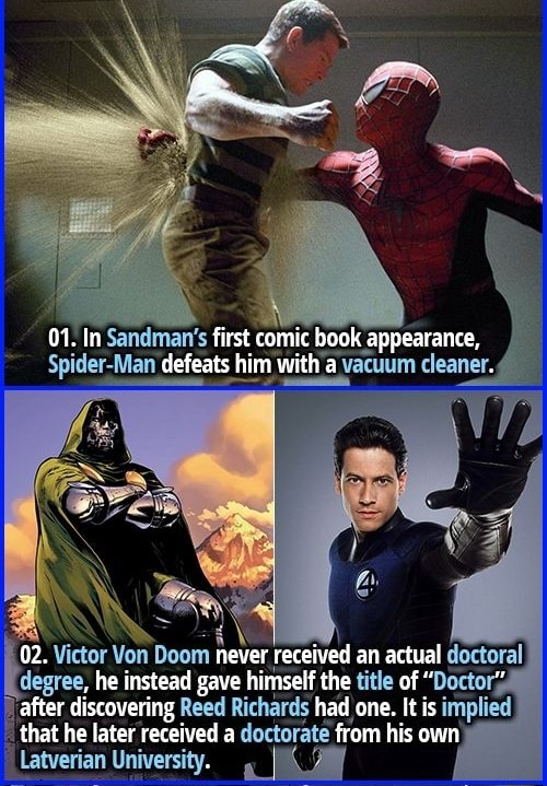 01. In Sandman's first comic book appearance, Spider Man defeats him with v avacuum cleaner. 02. Victor Von Doom ever received an actual doctoral degree, he instead gave himself the title of Doctor's after that discovering he Reed Richards had one. It is implied hat he later received a doctorate from his own Latverian University meme