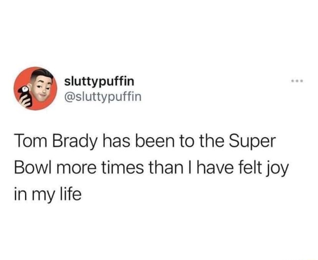 Sluttypuffin Tom Brady has been to the Super Bowl more times than I have felt joy in my life meme