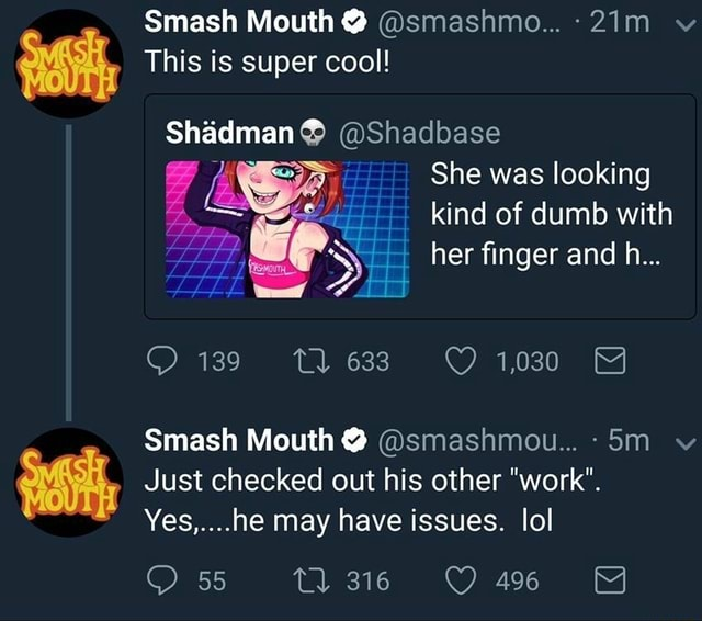Smash Mouth This is super cool Shadman Shadbase She was looking kind of dumb with her finger and h 139 Tl 1030 Smash Mouth Just checked out his other work . Yes, he may have issues. lol 55 36 meme