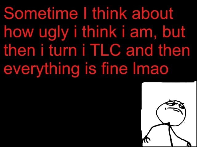 Sometime I think about how ugly i think i am, but then i turn i TLC and then everything is fine Imao memes