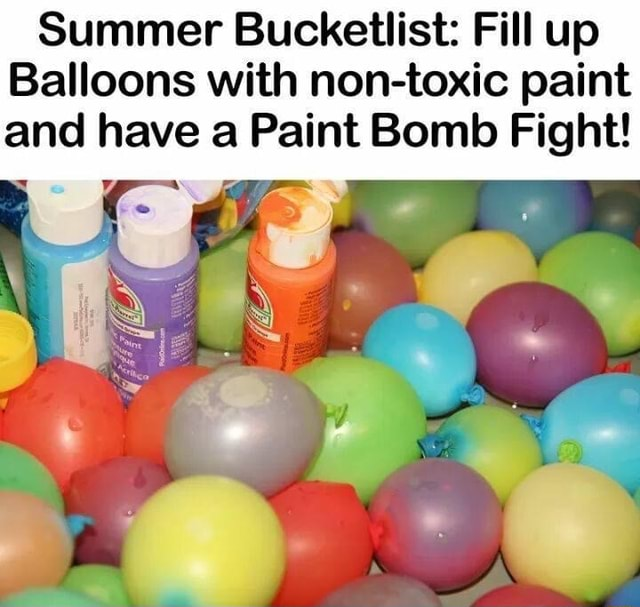 Summer Bucketilist Fill up Balloons with nontoxic paint and have Paint Bomb Fight meme