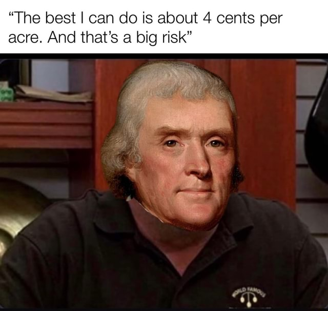 The best I can do is about 4 cents per acre. And that's a big risk memes