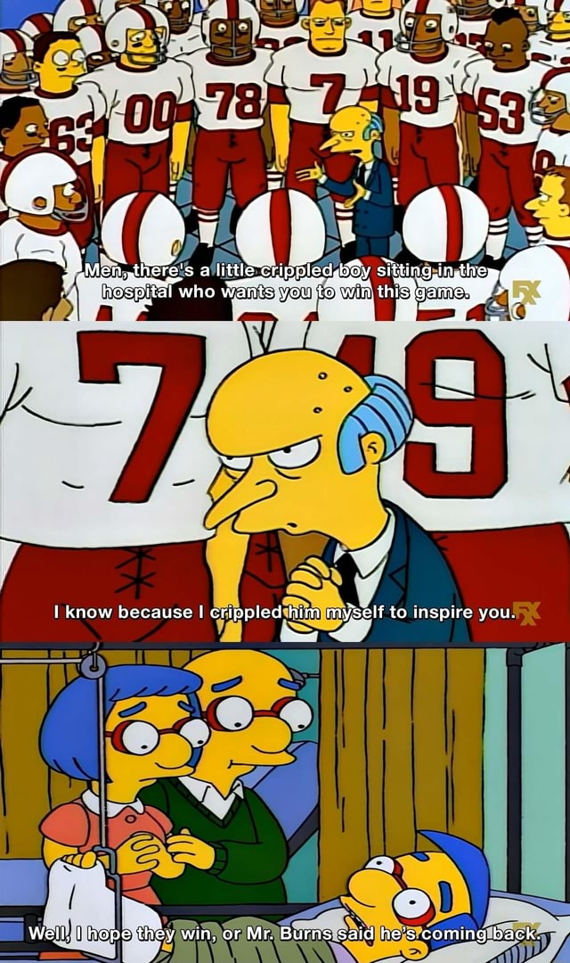 There es gi * know because I crippled him myself to inspire you. Well, I hope they win, or Mr. Burns said he's coming back meme