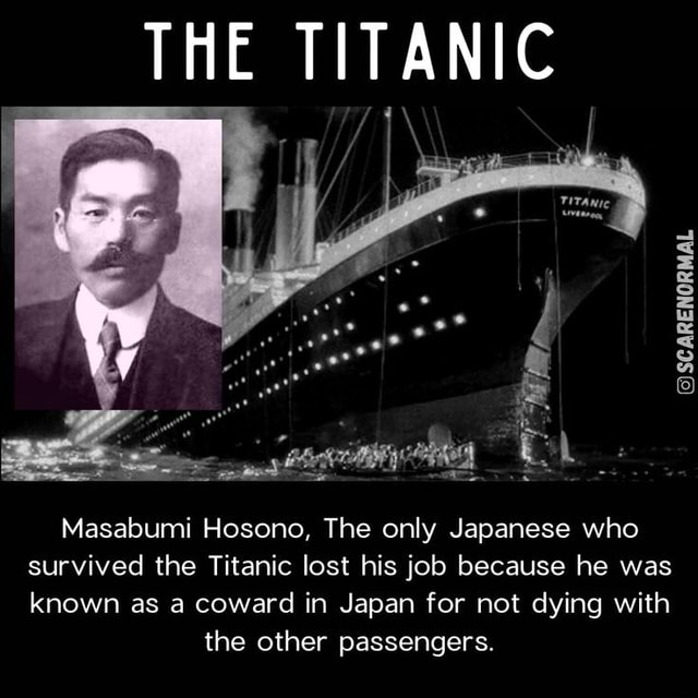 THE TITANIC SCARENORMAL Masabumi Hosono, The only Japanese who survived the Titanic lost his job because he was known as a coward in Japan for not dying with the other passengers memes