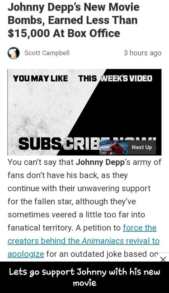 Johnny Depp's New Movie Bombs, Earned Less Than $15,000 At Box Office Scott Campbell 3 hours ago VOUMAYLIKE THIS Next Up You can not say that Johnny Depp's army of fans do not have his back, as they continue with their unwavering support for the fallen star, although they've sometimes veered a little too far into fanatical territory. A petition to force the creators behind the Animaniacs revival to apologize for an outdated joke based or Lets go Support Johnny with his new movie Lets go support Johnny with his new movie memes