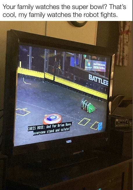 Your family watches the super bowl That's cool, my family watches the robot fights meme