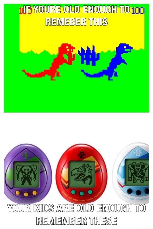IF YOURE OLD ENOUGH TO REMEBER THIS VOURTKIDSIAREFOUDIENOUGHMTO REMEMBER THESE memes