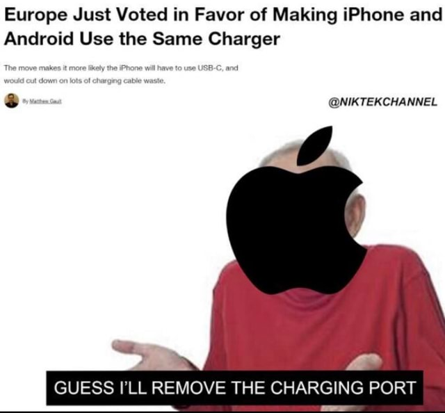 Europe Just Voted in Favor of Making iPhone and Android Use the Same Charger The move makes it more likely the iPhone will have to use USB C, and would dowr lots of charging cable waste. NIKTEKCHANNEL GUESS I'LL REMOVE THE CHARGING PORT meme