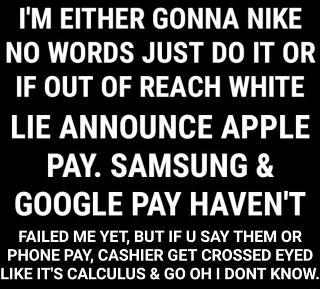 I'M EITHER GONNA NIKE NO WORDS JUST DO IT OR IF OUT OF REACH WHITE LIE ANNOUNCE APPLE PAY. SAMSUNG  and  GOOGLE PAY HAVEN'T FAILED ME YET, BUT IF U SAY THEM OR PHONE PAY, CASHIER GET CROSSED EYED LIKE IT'S CALCULUS  and  GO OH DONT KNOW.  FAILED ME YET, BUT IF U SAY THEM OR PHONE PAY, CASHIER GET CROSSED EYED LIKE IT'S CALCULUS  and  GO OH I DONT KNOW memes