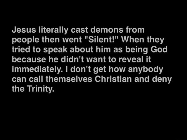 Jesus literally cast demons from people then went Silent  When they tried to speak about him as being God because he didn't want to reveal it immediately. I do not get how anybody can call themselves Christian and deny the Trinity memes