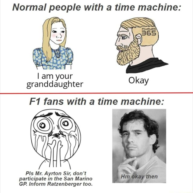 Normal people with a time machine am your granddaughter Okay fans with a time machine okay then Pis Mr. Ayrton Sir, do not participate in the San Marino GP. inform Ratzenberger too meme